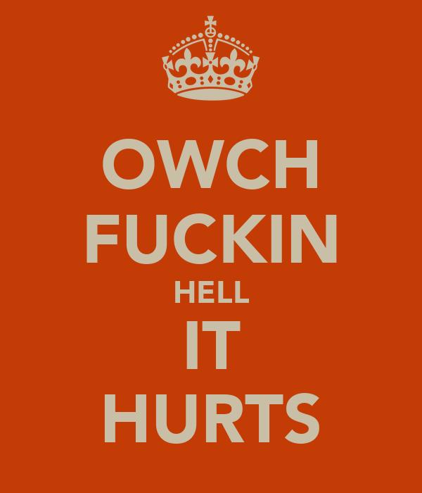 OWCH FUCKIN HELL IT HURTS