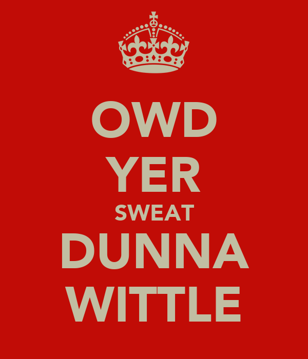 OWD YER SWEAT DUNNA WITTLE