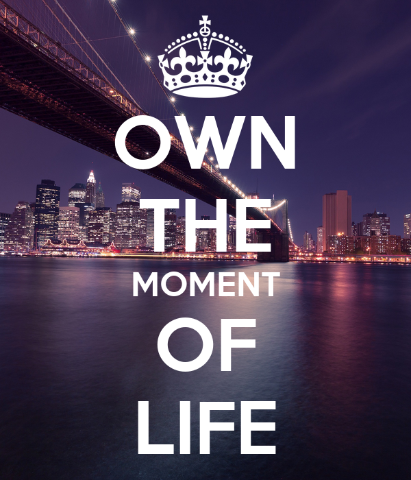 OWN THE MOMENT OF LIFE