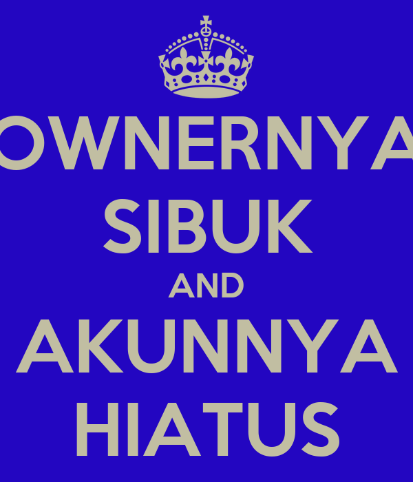 OWNERNYA SIBUK AND AKUNNYA HIATUS