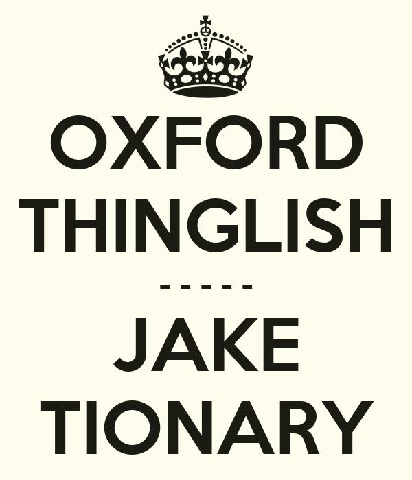 OXFORD THINGLISH - - - - - JAKE TIONARY