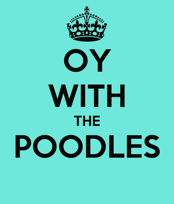 OY WITH THE POODLES