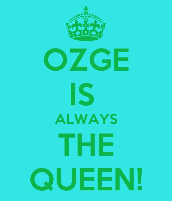 OZGE IS  ALWAYS THE QUEEN!