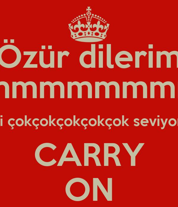 Özür dilerim Aşkımmmmmmmmm.... Seni çokçokçokçokçok seviyorum CARRY ON