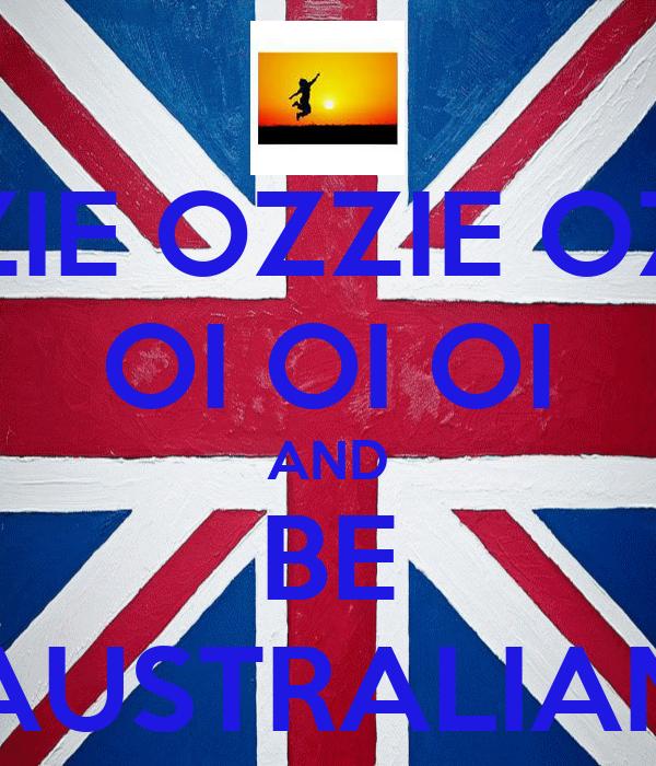 OZZIE OZZIE OZZIE OI OI OI AND BE AUSTRALIAN