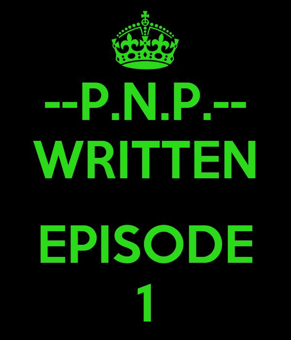 --P.N.P.-- WRITTEN  EPISODE 1