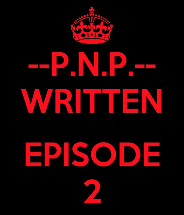 --P.N.P.-- WRITTEN  EPISODE 2