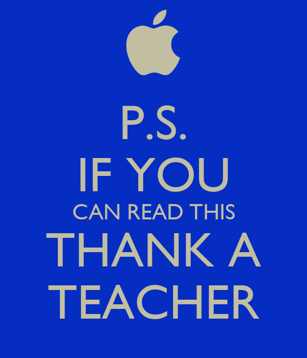 P.S. IF YOU CAN READ THIS THANK A TEACHER