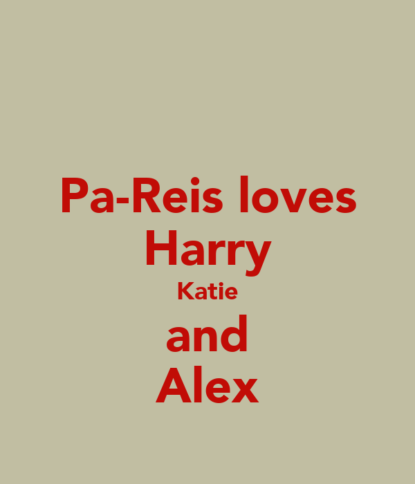 Pa-Reis loves Harry Katie and Alex