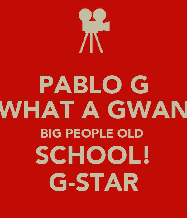 PABLO G (WHAT A GWAN) BIG PEOPLE OLD  SCHOOL! G-STAR
