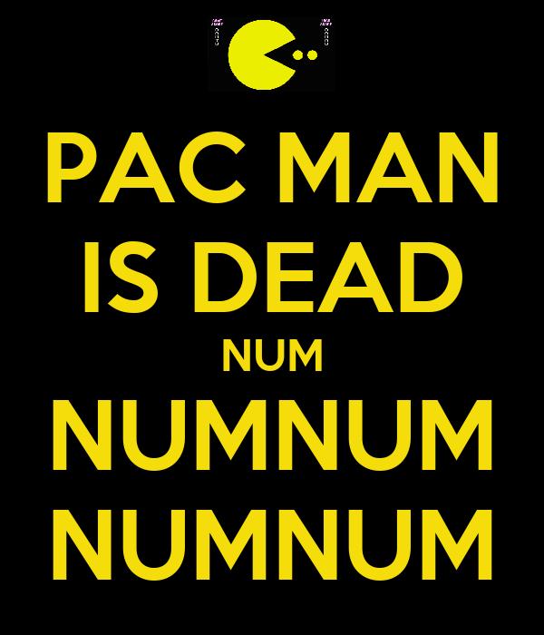 PAC MAN IS DEAD NUM NUMNUM NUMNUM