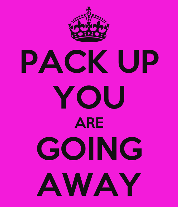 PACK UP YOU ARE GOING AWAY