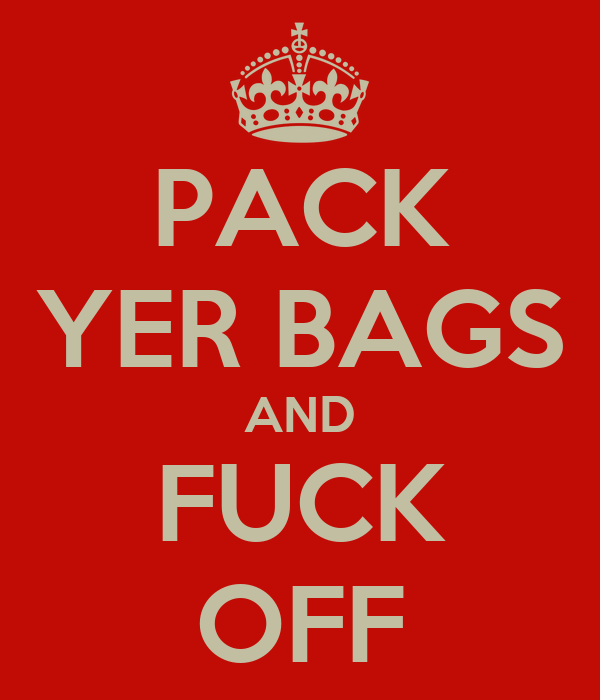 PACK YER BAGS AND FUCK OFF