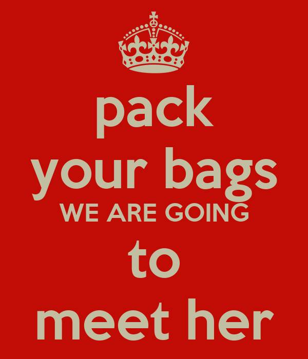 pack your bags WE ARE GOING to meet her