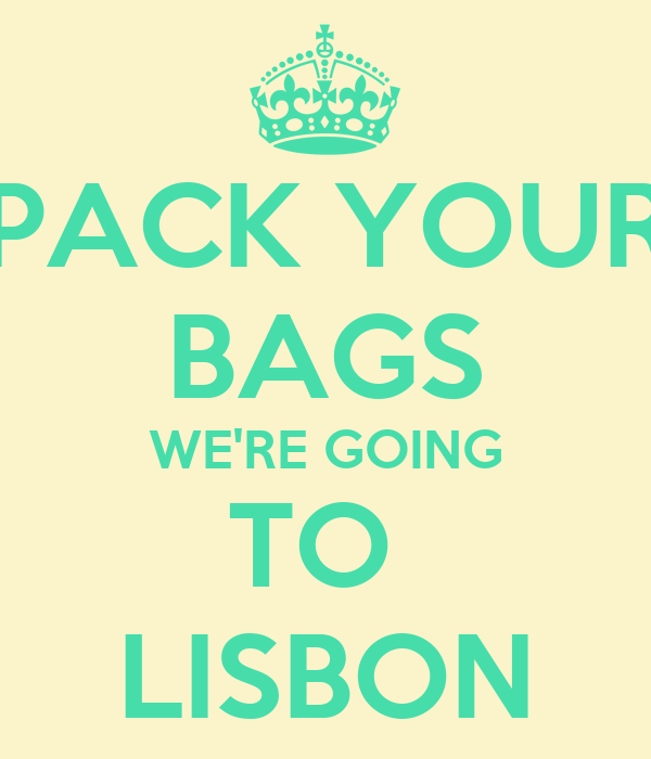 PACK YOUR BAGS WE'RE GOING TO  LISBON