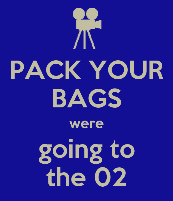 PACK YOUR BAGS were going to the 02