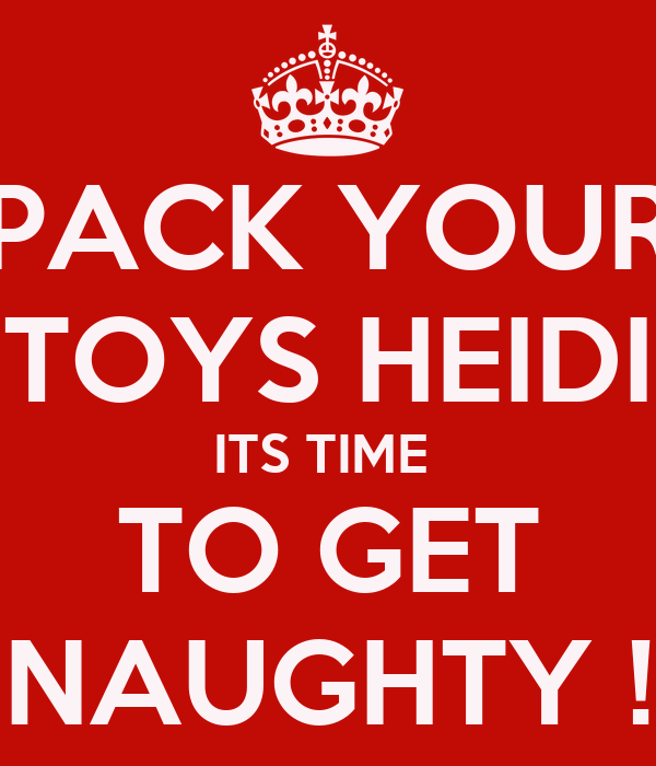 PACK YOUR TOYS HEIDI ITS TIME  TO GET NAUGHTY !
