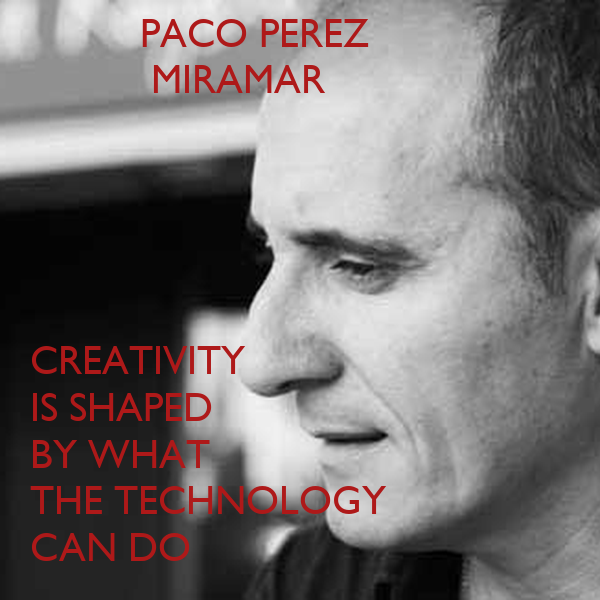 PACO PEREZ            MIRAMAR      CREATIVITY IS SHAPED  BY WHAT THE TECHNOLOGY  CAN DO