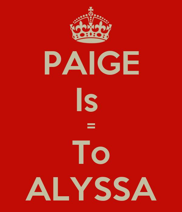 PAIGE Is  = To ALYSSA
