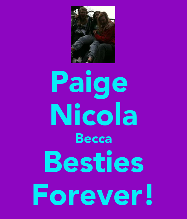 Paige  Nicola Becca Besties Forever!