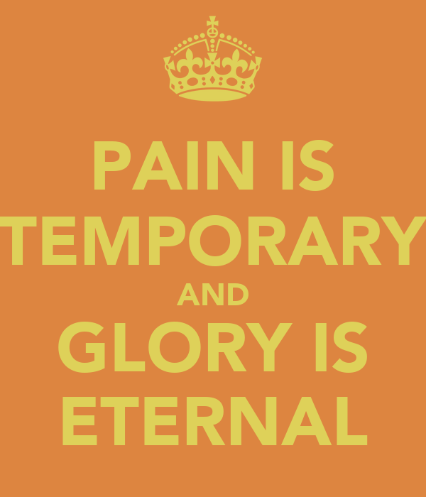 PAIN IS TEMPORARY AND GLORY IS ETERNAL