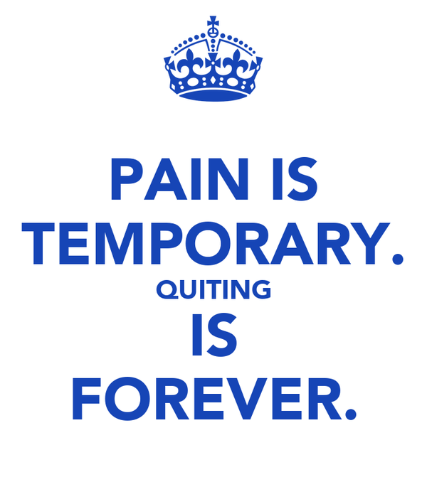 PAIN IS TEMPORARY. QUITING IS FOREVER.