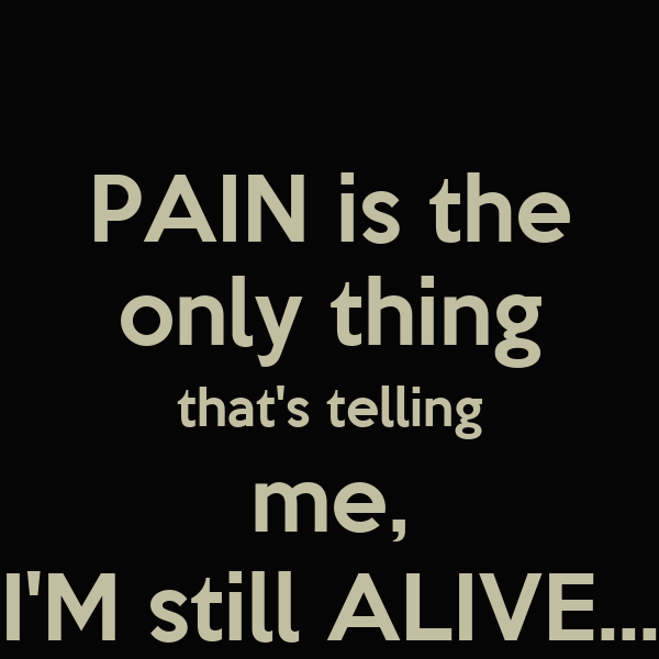 PAIN is the only thing that's telling me, I'M still ALIVE...