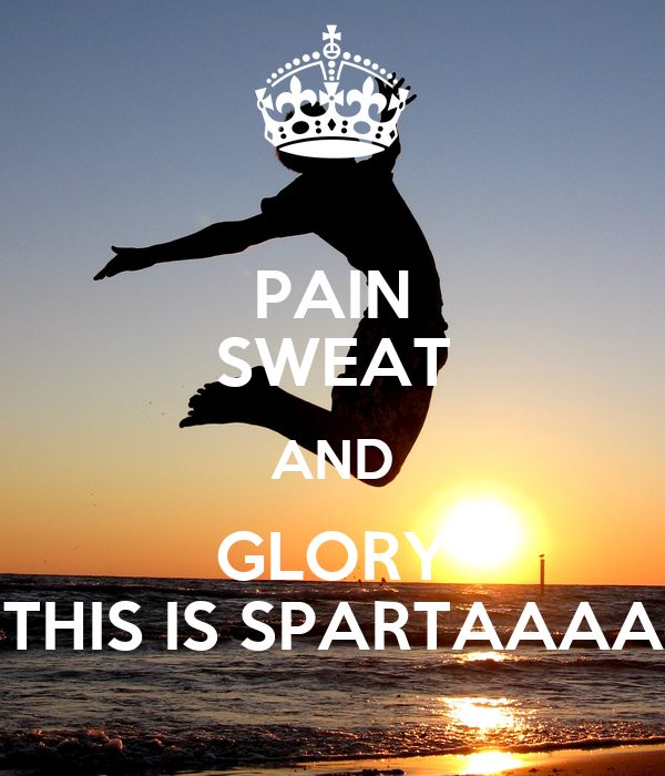 PAIN SWEAT AND GLORY THIS IS SPARTAAAA