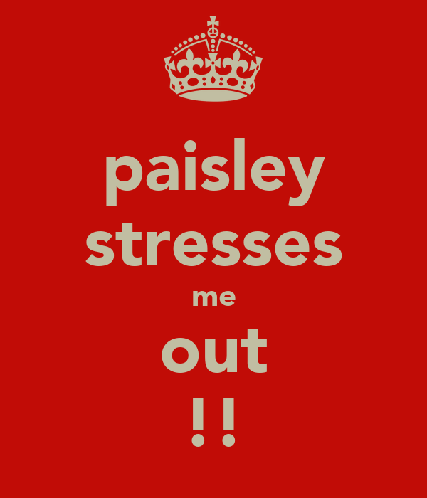 paisley stresses me out !!