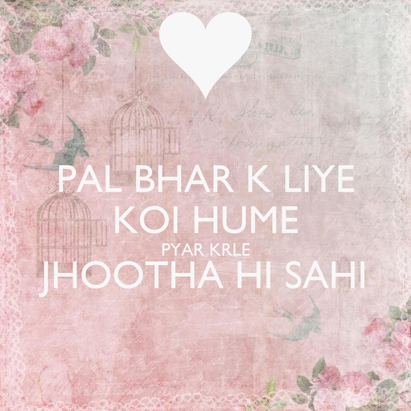 PAL BHAR K LIYE KOI HUME PYAR KRLE JHOOTHA HI SAHI