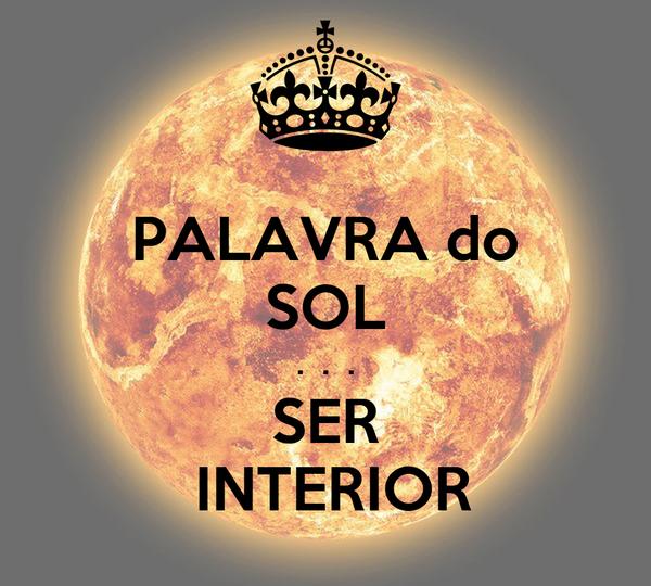 PALAVRA do SOL .  .  . SER  INTERIOR