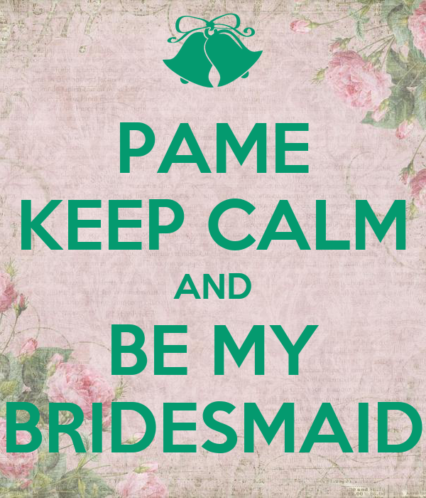 PAME KEEP CALM AND BE MY BRIDESMAID