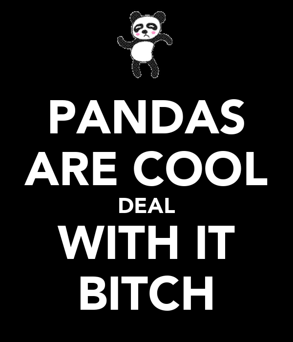PANDAS ARE COOL DEAL WITH IT BITCH