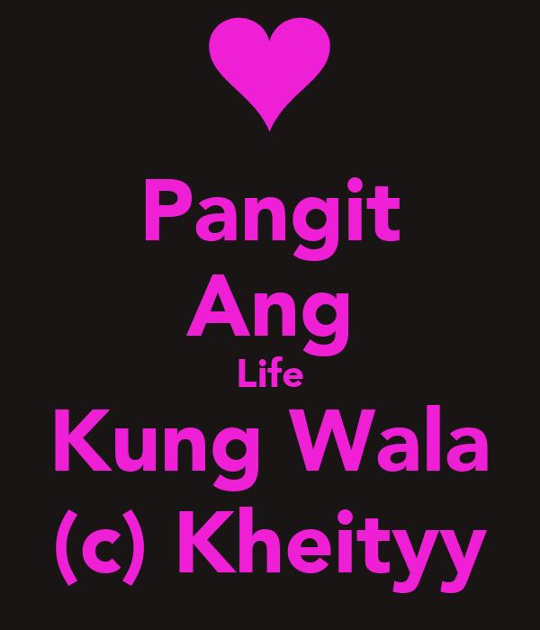 Pangit Ang Life Kung Wala (c) Kheityy