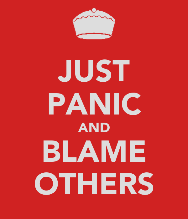 JUST PANIC AND BLAME OTHERS