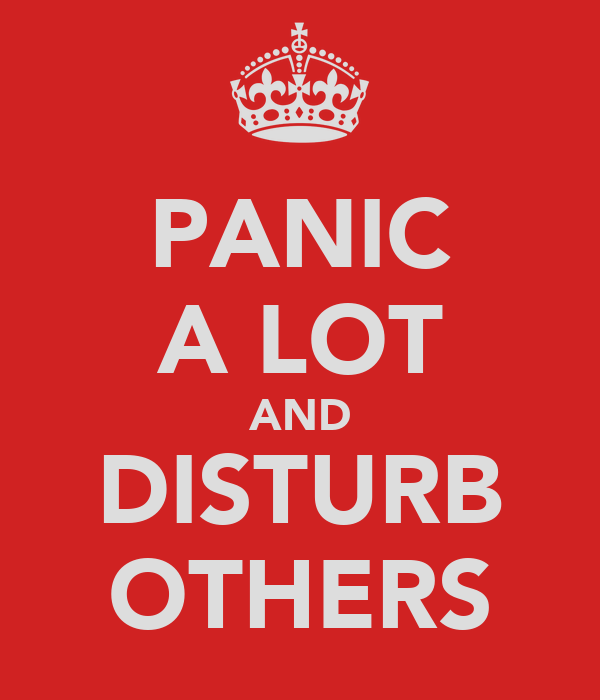 PANIC A LOT AND DISTURB OTHERS