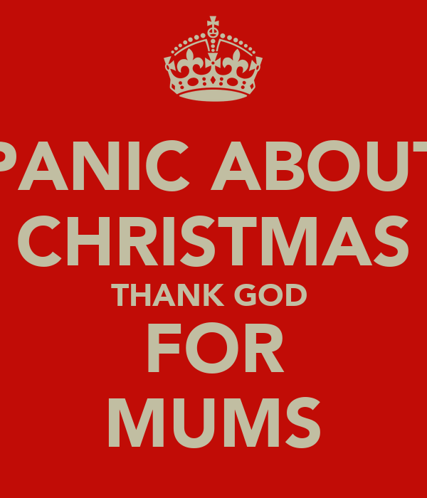 PANIC ABOUT CHRISTMAS THANK GOD  FOR MUMS