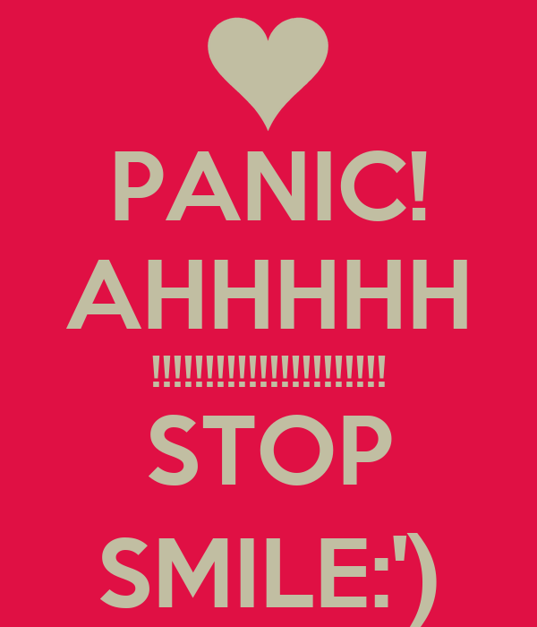 PANIC! AHHHHH !!!!!!!!!!!!!!!!!!!!!! STOP SMILE:')