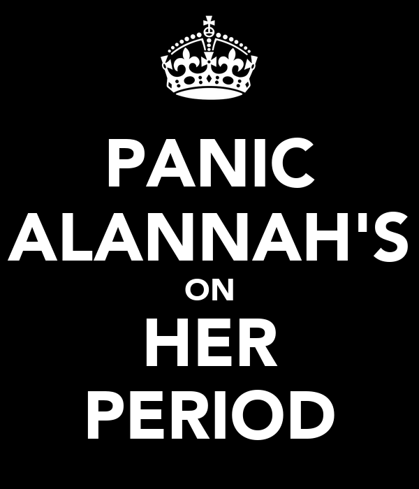 PANIC ALANNAH'S ON HER PERIOD