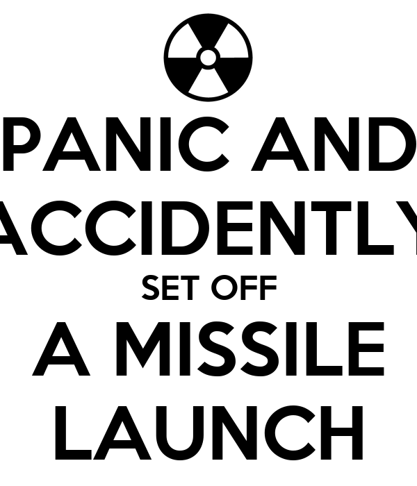 PANIC AND ACCIDENTLY SET OFF A MISSILE LAUNCH