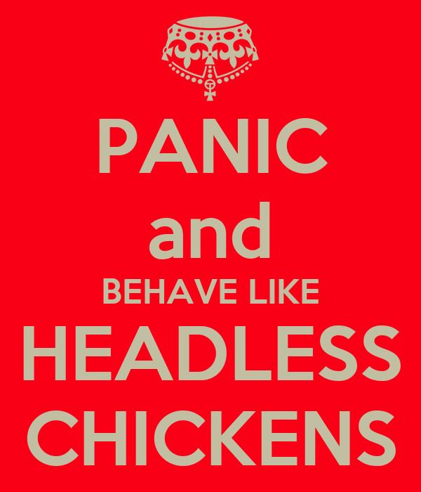 PANIC and BEHAVE LIKE HEADLESS CHICKENS