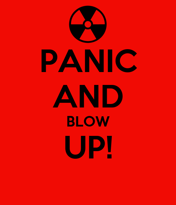 PANIC AND BLOW UP!