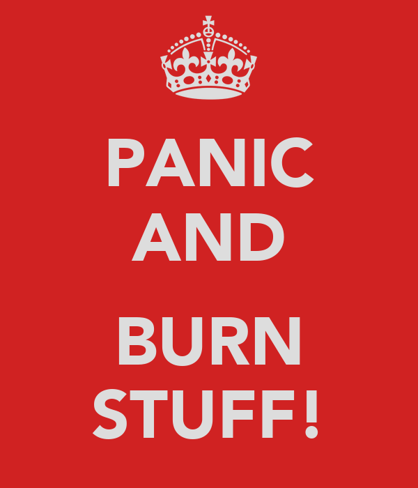 PANIC AND  BURN STUFF!