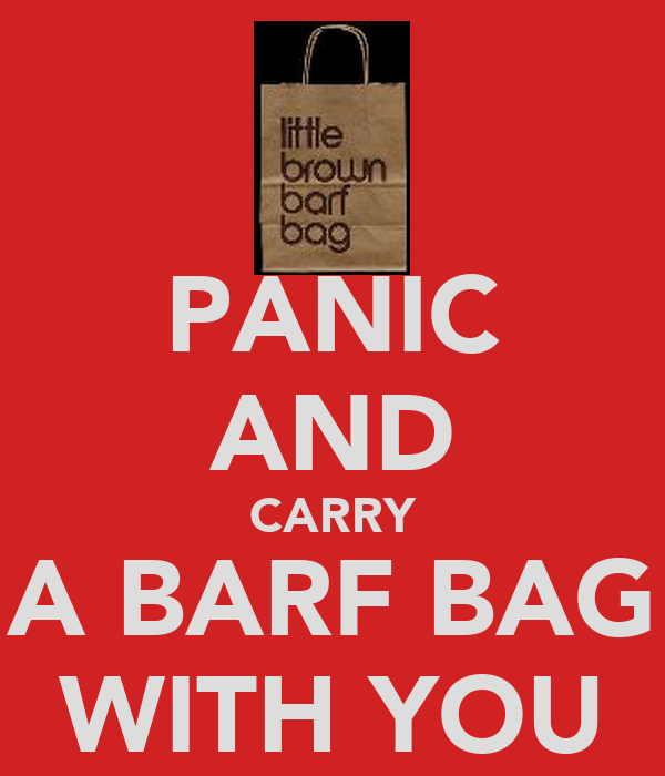 PANIC AND CARRY A BARF BAG WITH YOU