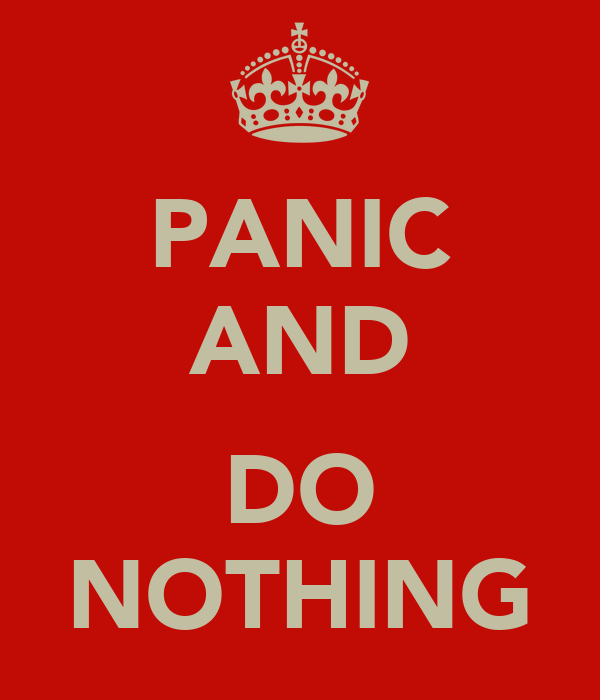 PANIC AND  DO NOTHING