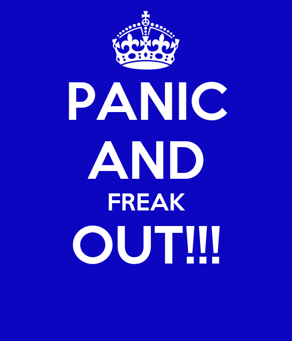 PANIC AND FREAK OUT!!!
