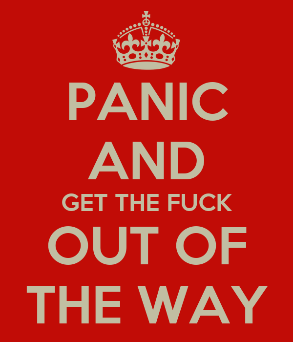 PANIC AND GET THE FUCK OUT OF THE WAY