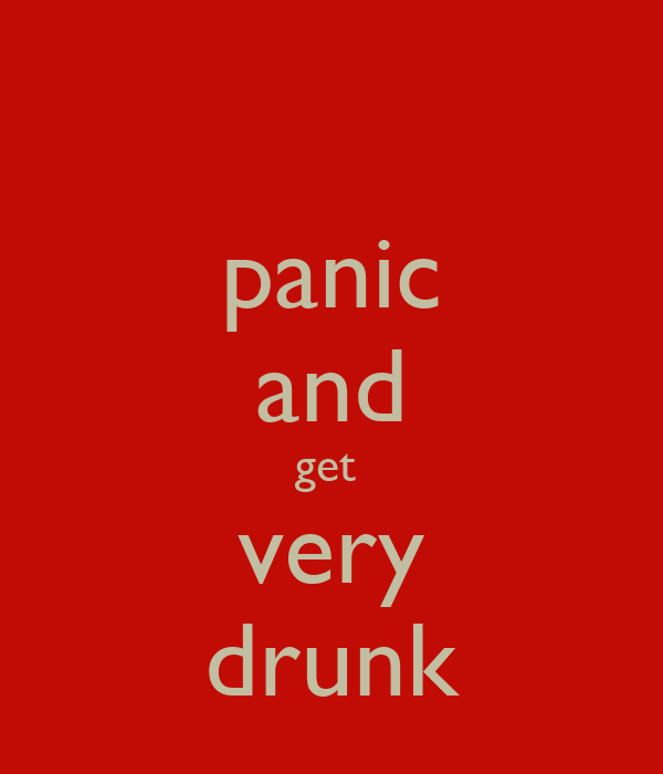 panic and get  very drunk