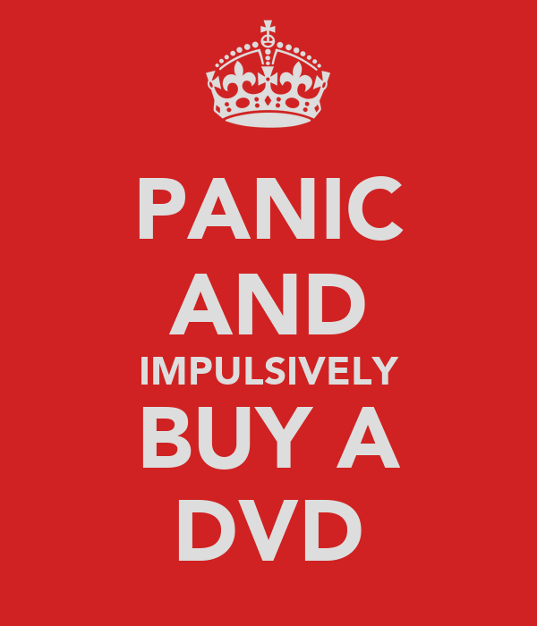 PANIC AND IMPULSIVELY BUY A DVD