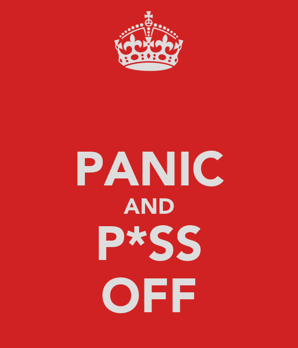 PANIC AND P*SS OFF